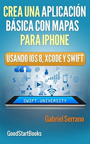 Crea una Aplicación Básica con Mapas Para iPhone Usando Xcode y Swift iOS8 (GoodStartBooks Programación Swift) por Gabriel Serrano