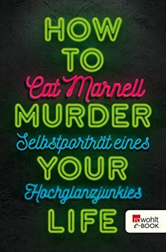 How to Murder Your Life: Selbstporträt eines Hochglanzjunkies