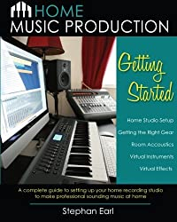 Home Music Production: Getting Started: A complete guide to setting up your home recording studio to make professional sounding music at home by Stephan Earl (2012-09-27)
