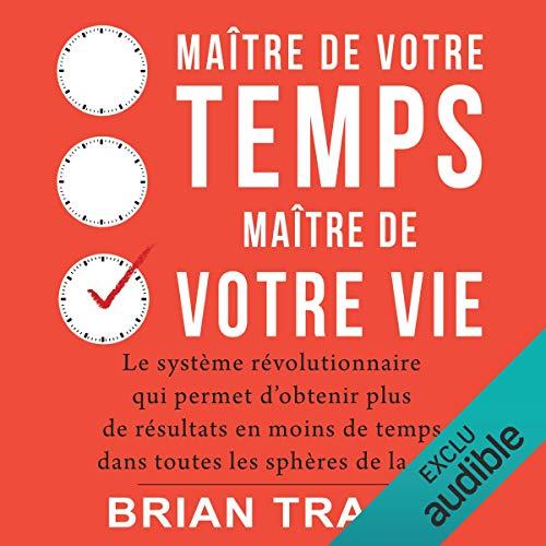 Maître de votre temps, maître de votre vie: Le système révolutionnaire qui permet d'obtenir plus de résultats en moins de temps dans toutes les sphères de la vie par  AB Publishing