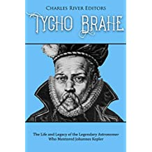Tycho Brahe: The Life and Legacy of the Legendary Astronomer Who Mentored Johannes Kepler (English Edition)