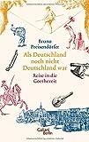 Als Deutschland noch nicht Deutschland war: Reise in die Goethezeit - Bruno Preisendörfer