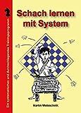 Schach lernen mit System: Ein systematisches und durchschlagendes Trainingsprogramm