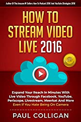 How To Stream Video Live 2016: Expand Your Reach In Minutes With Live Video Through Facebook, YouTube, Periscope, Livestream, Meerkat And More - Even If You Hate Being On Camera (English Edition)