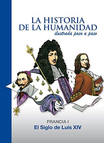 El Siglo de Luis XIV: Francia 1 (La Historia de la Humanidad ilustrada paso a paso)