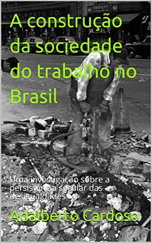 A construção da sociedade do trabalho no Brasil: Uma investigação sobre a persistência secular das desigualdades (Portuguese Edition) por Adalberto Cardoso