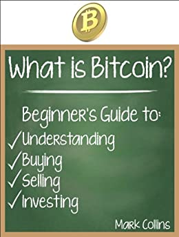 What is Bitcoin? Guide to Understanding, Buying, Selling, and Investing Bitcoins (English Edition) von [Collins, Mark]