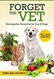 FORGET THE VET: Homeopathic Remedies for Cats & Dogs. (Cook easy holistic recipes, practice natural & homeeopathic remedies, and prevent trips to the vet)
