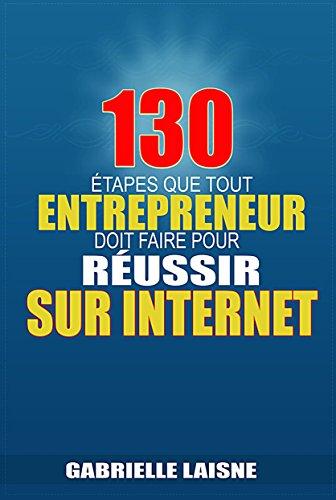 130 Étapes que tout Entrepreneur Doit Faire pour Réussir sur Internet par Gabrielle Laisne