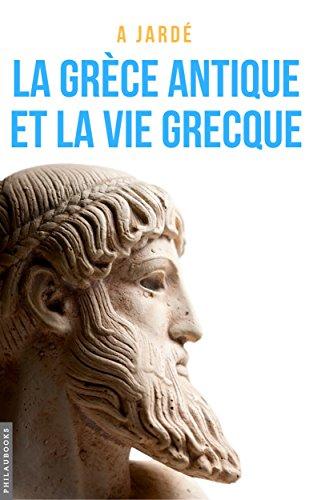 La Grèce antique et la vie grecque: Littérature, histoire, vie publique et vie privée