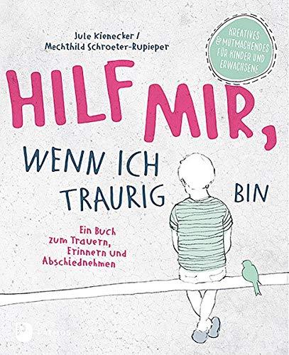 Hilf mir, wenn ich traurig bin: Ein Buch zum Trauern, Erinnern und Abschiednehmen. Kreatives und Mutmachendes für Kinder und Erwachsene