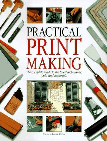 Practical Print Making: The Complete Guide to the Latest Techniques, Tools, and Materials