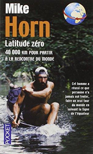 Latitude Zero: 40 000 Km Pour Partir a LA Rencontre Du Monde par Mike Horn