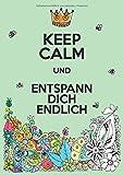 Keep Calm und entspann dich endlich: Ein Malbuch für Erwachsene