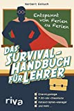 Das Survival-Handbuch für Lehrer: Entspannt von Ferien zu Ferien