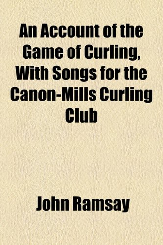 An Account of the Game of Curling, With Songs for the Canon-Mills Curling Club por John Ramsay