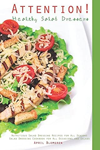 Attention! Healthy Salad Dressers: Nutritious Salad Dressing Recipes for All Seasons - Salad Dressing Cookbook for All Occasions and