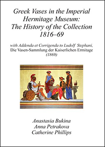 Greek Vases in the Imperial Hermitage Museum: The History of the Collection 1816-69: With Addenda Et Corrigenda to Ludolf Stephani, Die Vasen-Sammlung Imperial Vase