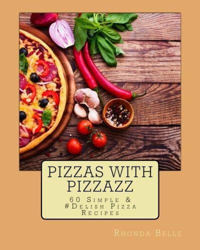 Pizzas with Pizzazz: 60 Simple & #Delish Pizza Recipes: Volume 23 (60 Super Recipes)