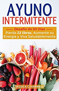 Ayuno Intermitente: Desafío De 30 Días - Pierda 22 Libras, Aumente Su Energía Y Viva Saludablemente por Jessica C. Harwell epub