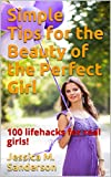 Simple Tips for the Beauty of the Perfect Girl: 100 lifehacks for real girls!