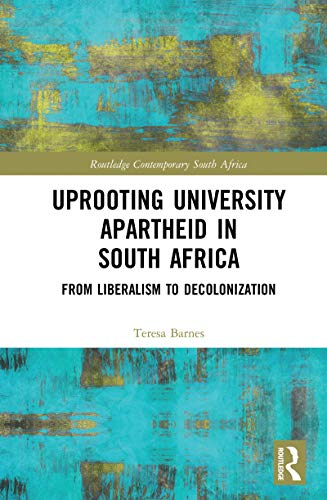 Uprooting University Apartheid in South Africa: From Liberalism to Decolonization (Routledge Contemporary South Africa Book 5) (English Edition) par [Barnes, Teresa A.]