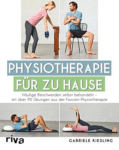 Physiotherapie für zu Hause: Häufige Beschwerden selbst behandeln - mit über 90 Übungen aus der Faszien-Physiotherapie
