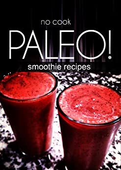 No-Cook Paleo! - Smoothie Recipes (English Edition) von [Ben Plus Publishing]