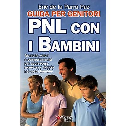 Pnl Con I Bambini - Guida Per I Genitori: Tecniche, Valori E Comportamenti Per Accrescere Sicurezza E Fiducia Nei Vostri Bambini (Motivazionale)