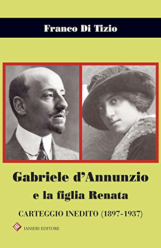 Gabriele d'Annunzio e la figlia Renata. Carteggio inedito (1897-1937) (Biblioteca Dannunziana saggistica) por Franco Di Tizio