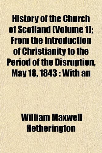 History of the Church of Scotland (Volume 1); From the Introduction of Christianity to the Period of the Disruption, May 18, 1843 With an Introductory ... and Constitution of the Church of Scotland