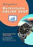 Ratgeber Marktstudie ONLINE SHOP Schwerpunkt Vertrieb: Von der Gründung bis zur Beschaffung und exklusiven Marketing Geheimnissen