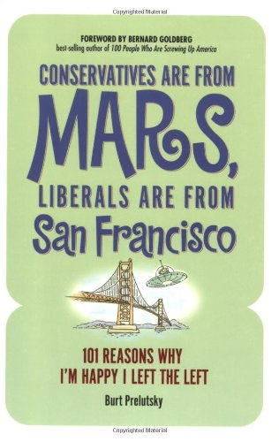 Conservatives are from Mars Liberals are from San Francisco: 101 Reasons Why I'm Happy I Left the Left