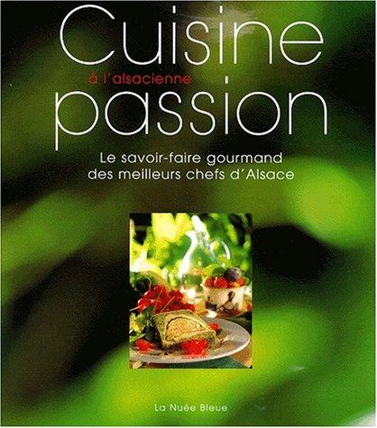 Cuisine passion à l'alsacienne. Le savoir-faire gourmand des meilleurs chefs d'Alsace
