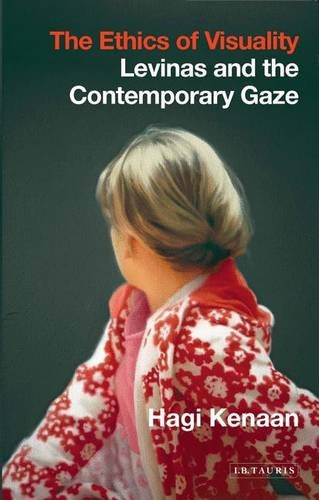 The Ethics of Visuality: Levinas and the Contemporary Gaze (International Library of Contemporary Philosophy)