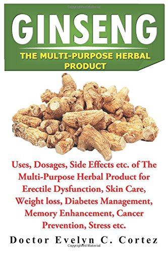 GINSENG: Uses, Dosages, Side Effects etc of The Multi-Purpose Herbal Product for Erectile Dysfunction, Skin Care, Weight loss, Diabetes Management, Memory Enhancement, Cancer Prevention, Stress etc. Panax Ginseng-100 Mg
