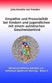 Empathie und Prosozialität bei Kindern und Jugendlichen mit einem autistischen Geschwisterkind: Autismus-Spektrum-Störung (Wissenschaftliche Arbeiten zur Autismus-Spektrum-Störung 3) von [von Freeden, Julia Annette]