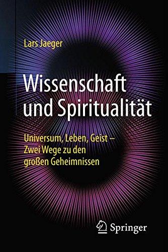 Wissenschaft und Spiritualität: Universum, Leben, Geist - Zwei Wege zu den großen Geheimnissen
