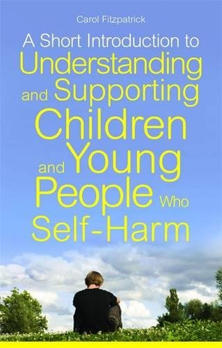 A Short Introduction to Understanding and Supporting Children and Young People Who Self-Harm (JKP Short Introductions)