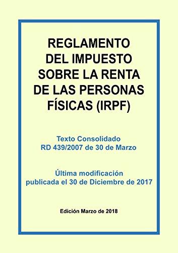 Reglamento del Impuesto sobre la Renta de las Personas Físicas (IRPF): Texto consolidado del Real Decreto 439/2007 incluyendo las últimas modificaciones del 30 de Diciembre de 2017 por Carlos Morales