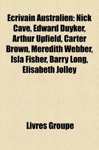 Ecrivain Australien: Nick Cave, Edward Duyker, Arthur Upfield, Carter Brown, Meredith Webber, Isla Fisher, Barry Long, Elisabeth Jolley