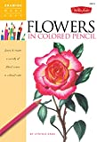 Flowers in Colored Pencil: Learn to render a variety of floral scenes in
