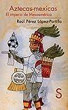 Aztecas-Mexicas. El imperio de Mesoamérica (Serie Historia)