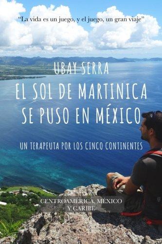 El sol de Martinica se puso en Mexico: Un terapeuta por los cinco continentes. Expedición IV: Centroamérica, México y Caribe