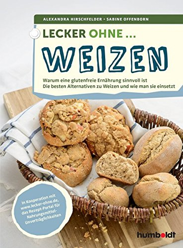 Lecker ohne ... Weizen: Warum eine glutenfreie Ernährung sinnvoll ist, Die besten Alternativen zu Weizen und wie man sie einsetzt -