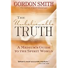 The Unbelievable Truth: A Medium's Guide to the Spirit World