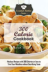 300 Calorie Cookbook: Fabulous Recipes with 300 Calories or Less to Trim Your Waistline without Sacrificing Taste (The Essential Kitchen Series Book 130) (English Edition)