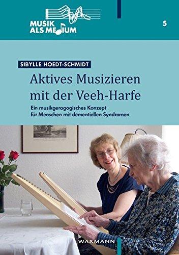 Aktives Musizieren mit der Veeh-Harfe: Ein musikgeragogisches Konzept für Menschen mit dementiellen Syndromen (Musik als Medium)