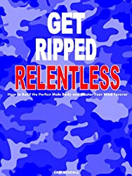 Get Ripped Relentless: How to Build the Perfect Male Body and Master Your Mind Forever (Get Ripped Series Book 2) (English Edition)