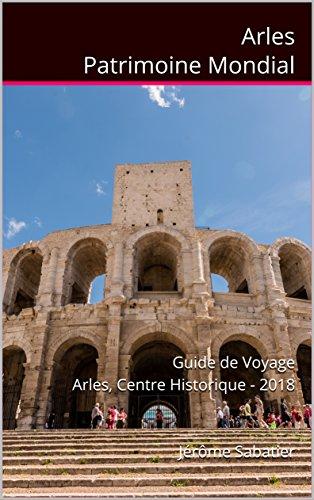 Couverture du livre Arles Patrimoine Mondial: Guide de voyage Arles, Centre Historique - 2018